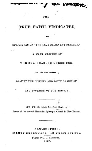 The True Faith Vindicated  Or Strictures on    The True Believer s Defence     a Work Written by the Rev  Charles Morgridge  of New Bedford  Against the Divinity and Deity of Christ  and Doctrine of the Trinity