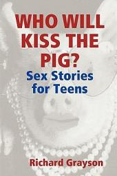 Who Will Kiss the Pig?: Sex Stories for Teens