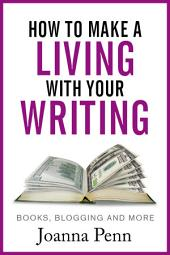How To Make A Living With Your Writing: With Books, Blogging and More: Books, Blogging and More