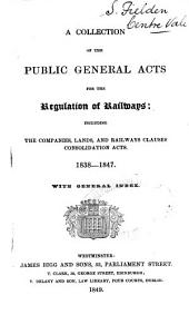A Collection of the Public General Acts for the Regulation of Railways: Including the Companies, Lands, and Railways Clauses Consolidation Acts. 1838-1847. With General Index