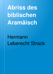 Abriss des biblischen Aramäisch: Grammatik, nach Handschriften berichtigte Texte, Wörterbuch