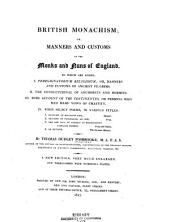 British Monachism: Or, Manners and Customs of the Monks and Nuns of England. To which are Added I. Peregrinatorium Religiosum: Or, Manners and Customs of Ancient Pilgrims. II. The Consuetudinal of Anchorets and Hermits. III. Some Account of the Continentes, Or Persons who Had Made Vows of Chastity. IV. Four Select Poems in Various Styles
