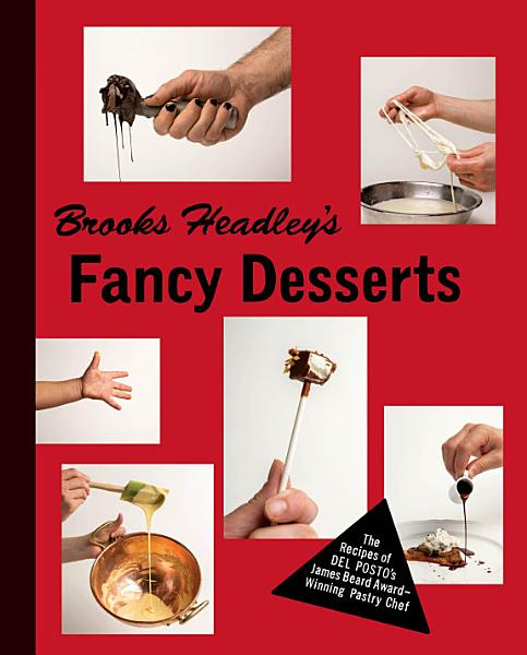 Download Brooks Headley s Fancy Desserts  The Recipes of Del Posto s James Beard Award Winning Pastry Chef Book