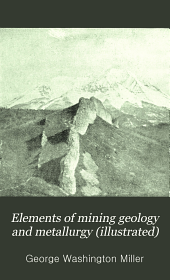 Elements of Mining Geology and Metallurgy (illustrated): A Practical Field and Office Manual, and Reference Compendium, Treating on the Geology of Mining Metallurgical Methods of Western America ...