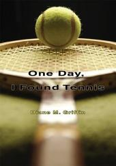 One Day, I Found Tennis: How I followed my Heart to . . . Tennis!