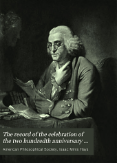 The Record of the Celebration of the Two Hundredth Anniversary of the Birth of Benjamin Franklin: Under the Auspices of the American Philosophical Society, Held at Philadelphia for Promoting Useful Knowledge, April the Seventeenth to April the Twentieth, A.D. Nineteen Hundred and Six, Volume 1