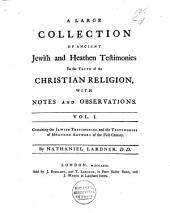 A Large Collection of Ancient Jewish and Heathen Testimonies to the Truth of the Christian Religion, with Notes and Observations: I-IV