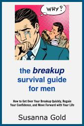 The Breakup Survival Guide for Men: How to Get Over Your Breakup Quickly, Regain Your Confidence, And Move Forward