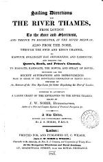 Sailing directions for the river Thames, from London, to the Nore and Sheerness, and thence to Rochester, in the river Medway; also from the Nore, through the Swin and King's channel, to Harwich, Hollesley bay, Orfordness, & Yarmouth: and through the Queen's, South and Prince's channels, to Margate, Ramsgate, the Downs, and Dover. To which are added, tables of the new rates of pilotage. Intended to accompany a new chart of the entrances to the river Thames, drawn by J.W. Norie