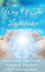 Way Of The Lightworker - Discovering Your Role & Following Your Path As A Healing Guide