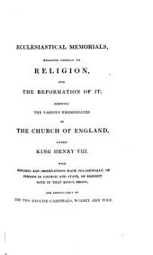 Ecclesiastical Memorials, Relating Chiefly to Religion, and the Reformation of it: pt. 1. Ecclesiastical memorials, relating chiefly to religion, and the reformation of it, shewing the various emergencies of the Church of England, under King Henry VIII. with remarks and observations made occasionally, of persons in church and state, of eminent note in that king's reign; and particularly of the two English cardinals, Wolsey and Pole