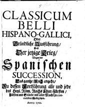 Classicum Belli Hispano-Gallici: oder gründliche Ausführung, daß der jetzige Krieg wegen der Spanischen Succession das ganze Reich angehe