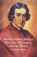 Bishop Frederic Baraga The Man His Legacy And The House