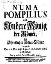Numa Pompilius Der Andere König der Römer: Auf Offentlicher Schau-Bühne Vorgestellt Von dem Churfürstl. Lyceo Societatis Jesu in München, Den 3. und 6. Herbst-Monats, 1745
