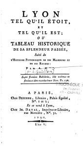 Lyon tel qu'il étoit et tel qu'il est: ou Tableau historique de sa splendeur passée, Suivi de l'Histoire Pittoresque de ses Malheurs et de ses Ruines