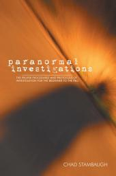 Paranormal Investigations: The Proper Procedures and Protocols of Investigation for the Beginner to the Pro