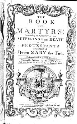 The Book of Martyrs  Containing an Account of the Sufferings and Death of the Protestants in the Reign of Queen Mary     Now Revised and Corrected by an Impartial Hand PDF