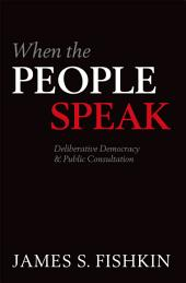 When the People Speak: Deliberative Democracy and Public Consultation