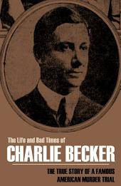 The Life and Bad Times of Charlie Becker: The True Story of an American Murder Trial (Annotated)