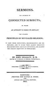 Sermons, on a number of connected subjects: in which an attempt is made to explain the leading principles of revealed religion : to show their consistency, reasonableness and importance : and to guard them against dangerous misconstructions and false inferences, and against the specious objections of unbelievers