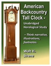 American Backcountry Tall Clock: Unabridged Horological Study - Think Narritive, Illustrations, Footnotes