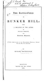 The Battle-field of Bunker Hill: With a Relation of the Action by William Prescott, and Illustrative Documents. A Paper Communicated to the Massachusetts Historical Society, June 10, 1875, with Additions