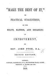 """Make the best of it,"" or practical suggestions, on the means, manner, and occasions of improvement ... Second edition"