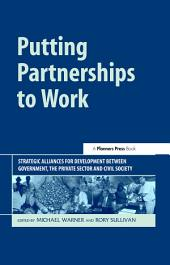 Putting Partnerships to Work: Strategic Alliances for Development between Government, the Private Sector and Civil Society