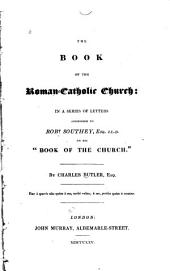 "The Book of the Roman-Catholic Church: In a Series of Letters Addressed to Robt. Southey, Esq., LL.D., on His ""Book of the Church"""