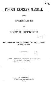 Forest Reserve Manual, for the Information and Use of Forest Officers: Approved by the Secretary of the Interior, April 12, 1902. Department of the Interior, General Land Office