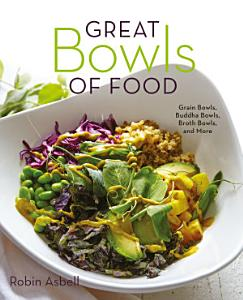 Great Bowls of Food  Grain Bowls  Buddha Bowls  Broth Bowls  and More Book