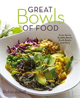 Great Bowls of Food  Grain Bowls  Buddha Bowls  Broth Bowls  and More Book