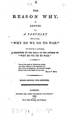 The reason why  In answer to a pamphlet entitled   Why do we go to war   To which is affixed  A rejoinder to the reply of the author of  Why do we go to war   2nd ed   with additions