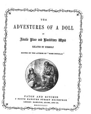 The adventures of a doll in Ainslie place and Blackfriars wynd  related by herself  ed  by the author of  Rose Douglas