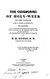 The Ceremonies of Holy-Week at the Vatican and S. John Lateran's Described and Illustrated from History and Antiquities; with an Account of the Armenian Mass at Rome on Holy-Saturday, Etc