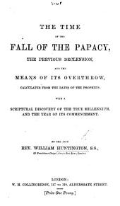 The time of the Fall of the Papacy, the previous declension, and the means of its overthrow, calculated from the dates of the prophets: with a scriptural discovery of the true millenium, and the year of its commencement