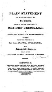 A Plain Statement of what is Taught in the Church, Signified, in the Revelation, by the New Jerusalem, on the One God, Redemption, and Regeneration; as Taken from the Writings of the Hon. Emanuel Swedenborg. With Appropriate Prayers, Drawn Up by a Venerable Rector of the Church of England [i.e. J. Clowes?].