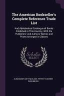The American Bookseller s Complete Reference Trade List  And Alphabetical Catalogue of Books Published in This Country  with the Publishers  and Autho PDF