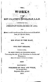 The Works of the Rev. Claudius Buchanan, L. L. D.: Comprising His Christian Researches in Asia, His Memoir on the Expediency of an Ecclesiastical Establishment for British India, and His Star in the East, with Two New Sermons. To which is Added, Dr. Kerr's Curious and Interesting Report, Concerning the State of the Christians in Cochin and Travancore ...