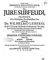 De jure subfeudi, praeside, viro nobilissimo, excellentissimo, consultissimoque, dn. Wilhelmo Leisero, ... disputabit Ernestus VVilhelmus Vogelius, Misnensis. ad diem [spazio bianco] Septemb. ..