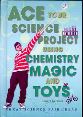 Ace Your Science Project Using Chemistry Magic and Toys PDF