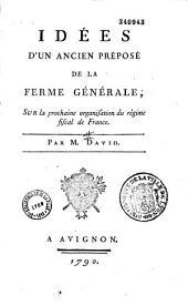 Idées d'un ancien préposé de la ferme générale, sur la prochaine organisation du régime final de France