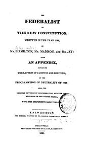 The Federalist on the New Constitution, Written in the Year 1788, with an Appendix Containing the Letters of Pacificus and Helvidius on the Proclamation of Neutrality of 1793