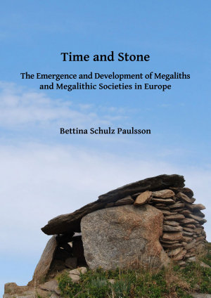 Time and Stone  The Emergence and Development of Megaliths and Megalithic Societies in Europe PDF