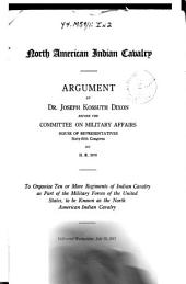 North American Indian Cavalry, Arguement by Dr. Joseph Kossuth Dixon ..., on H.R. 3970, to Orginize Ten Or More Regiments of Indian Cavalry ..., July 25, 1917