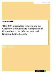 """""""IKT 2.0"""" - Zukünftige Entwicklung des Corporate Responsibility Management in Unternehmen der Informations- und Kommunikationsbranche"""
