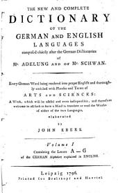 The New and Complete Dictionary of the German and English Languages: Composed Chiefly After the German Dictionaries of Mr. Adelung and of Mr. Schwan : Every German Word Being Rendered Into Proper English and Thoroughly Enriched with Phrases and Terms of Arts and Sciences : a Work, which Will be Useful and Even Indispensible, and Therefore Welcome to All Such as Have a Mind to Translate Or Read the Works of Either of the Two Languages, Volume 1