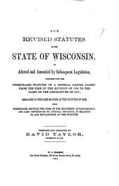 The Revised Statutes of the State of Wisconsin: As Altered and Amended by Subsequent Legislation, Together with the Unrepealed Statutes of a General Nature Passed from the Time of the Revision of 1858 to the Close of the Legislature of 1871