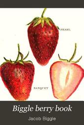 Biggle Berry Book: A Condensed Treatise on the Culture of Berries