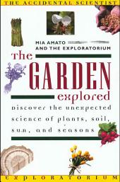 The Garden Explored: The Unexpected Science of Plants, Soil, Sun, and Seasons
